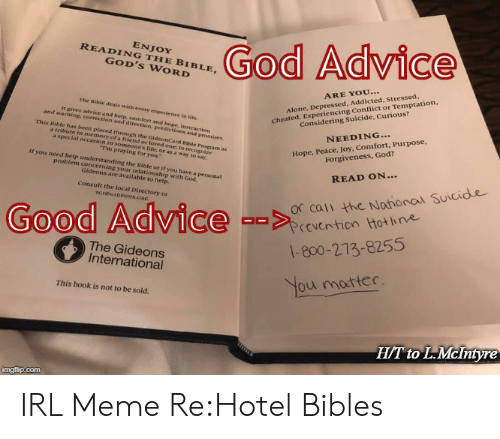 Irl Meme: God Advice  ENJOY  READING THE BIBLE,  GOD'S WORD  cheated, Experiencing Conflict or Temptation,  Considering Suicide, Curious?  ARE YOU...  The Bible deals with every experience in life.  Alone, Depressed, Addicted, Stressed,  t gives advice and help, comfort and hope, instruction  and warning, correction and direction, predictions and promsises.  This Bible has been placeed through the GideonCard Rible Program as  a tribute in memory of a friend or loved one; to recognize  a special occasion in someone's Tife, or as a way to say  Hope, Peace, Joy, Comfort, Purpose,  Forgiveness, God?  NEEDING...  Tm praying for you  if you need help understanding the Bible or if you have a personal  problem concerning your relationship with God,  Gideons are available to help.  READ ON...  Or cali the Nahonal Suicide  Prevention tot line  Consult the local Directtory or  TGIOGIDEONS.ORG  Good Advice --  1-800-273-8255  The Gideons  International  You motter.  This book is not to be sold.  H/T to L.McIntyn  imgflip.com IRL Meme Re:Hotel Bibles