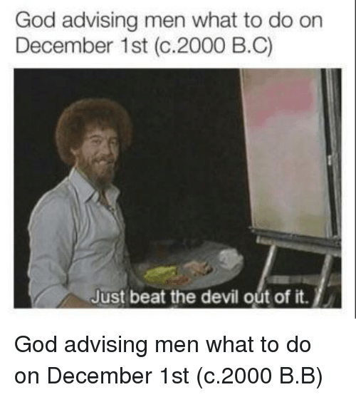 December 1St: God advising men what to do on  December 1st (c.2000 B.C)  Just beat the devil out of it. God advising men what to do on December 1st (c.2000 B.B)