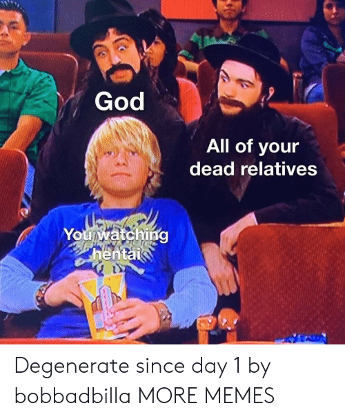 hentai: God  All of your  dead relatives  Youwatching  hentai Degenerate since day 1 by bobbadbilla MORE MEMES