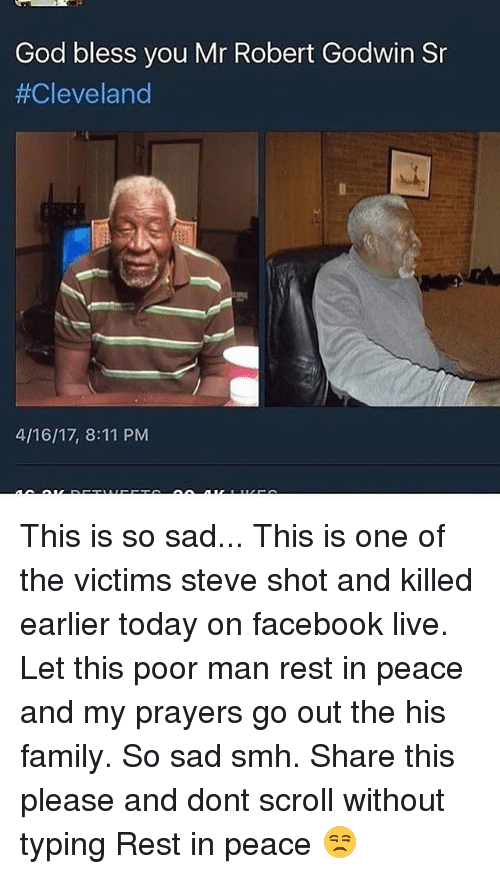 Facebook Live: God bless you Mr Robert Godwin Sr  #Cleveland  4/16/17, 8:11 PM This is so sad... This is one of the victims steve shot and killed earlier today on facebook live. Let this poor man rest in peace and my prayers go out the his family. So sad smh. Share this please and dont scroll without typing Rest in peace 😒