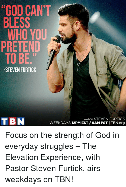 """tbn: """"GOD CAN'T  BLESS  WHO YOU  PRETEND  TO BE  STEVEN FURTICK  TIBN  WATCH STEVEN FURTICK  WEEKDAYS 12PM EST 9AM PSTITBN.org Focus on the strength of God in everyday struggles – The Elevation Experience, with Pastor Steven Furtick, airs weekdays on TBN!"""