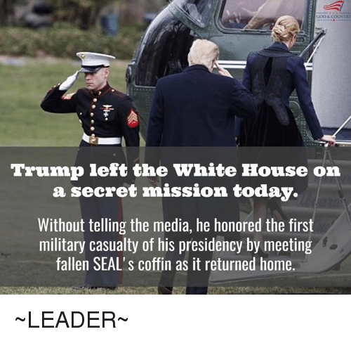 white houses: GOD &COUNTRY  Trump left the White House on  a secret mission today.  Without telling the media, he honored the first  military casualty of his presidency by meeting  fallen SEAL's coffin as it returned home. ~LEADER~