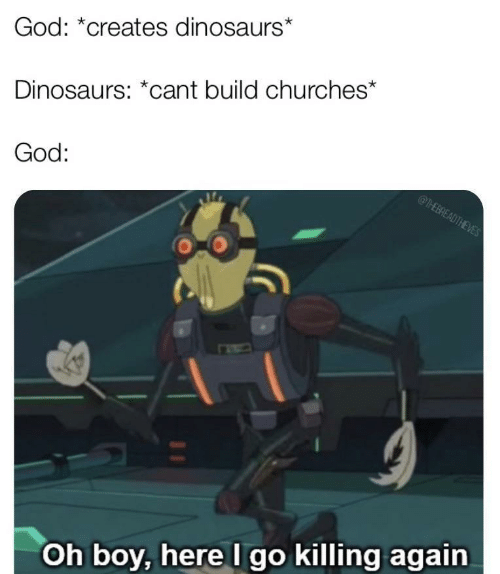 oh boy: God: *creates dinosaurs*  Dinosaurs: *cant build churches*  God:  @THEBREADTHEVES  Oh boy, here I go killing again