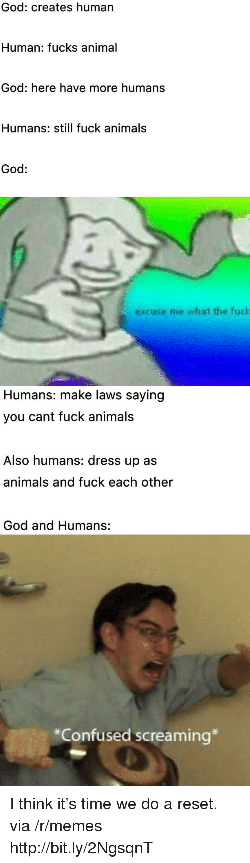 reset: God: creates human  Human: fucks animal  God: here have more humans  Humans: still fuck animals  God:  excuse me what the fuck  Humans: make laws saying  you cant fuck animals  Also humans: dress up as  animals and fuck each other  God and Humans:  *Confused screaming* I think it's time we do a reset. via /r/memes http://bit.ly/2NgsqnT