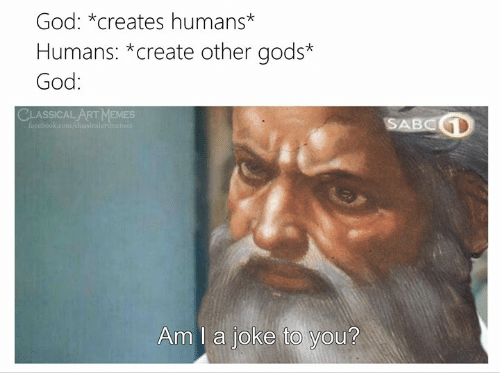 Classical Art: God: *creates humans*  Humans: *create other gods*  God:  CLASSICAL ART MEMES  SABCD  facebook.com/elansicalartinemer  Am I a joke to you?