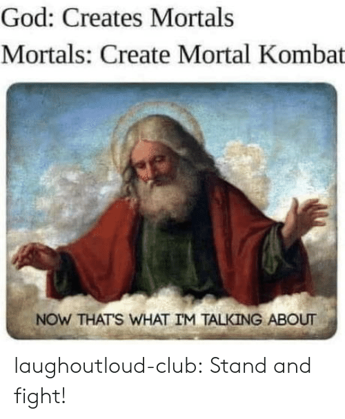 mortal: God: Creates Mortals  Mortals: Create Mortal Kombat  NOW THATS WHAT IM TALKING ABOUT laughoutloud-club:  Stand and fight!