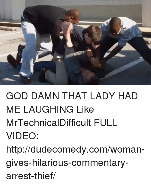 Mrtechnicaldifficult: GOD DAMN THAT LADY HAD ME LAUGHING  Like MrTechnicalDifficult  FULL VIDEO: http://dudecomedy.com/woman-gives-hilarious-commentary-arrest-thief/