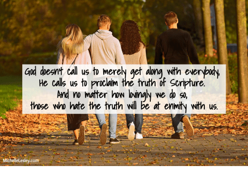 merely: God doesnt call us to merely get along with everybudy  He calls us to proclaim the truth of Scripture.  And no mater how loingly  those who hate the truth will be at enmity with us.  we do so,  MichelleLesley.com