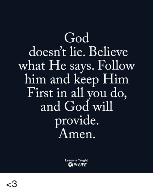 Providence: God  doesn't lie. Believe  what He says. Follow  him and keep Him  First in all you do,  and God will  provide  Amen.  Lessons Taught  By LIFE <3
