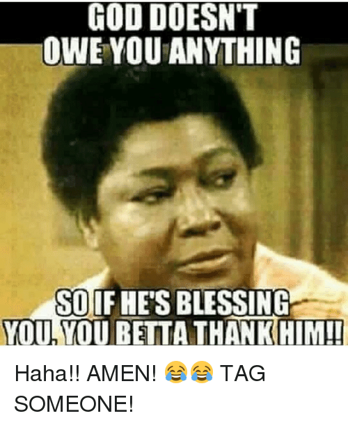 god doesnt owe you anything so if hes blessing you 3202107 god doesn't owe you anything so if hes blessing you you betta,Blessed Meme