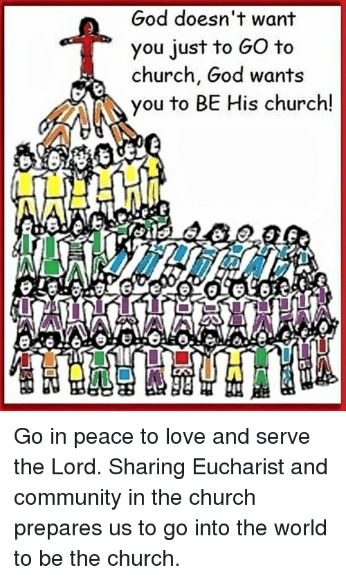 Episcopal Church : God doesn't want  you just to Go to  church, God wants  AA you to BE His church! Go in peace to love and serve the Lord.  Sharing Eucharist and community in the church prepares us to go into the world to be the church.