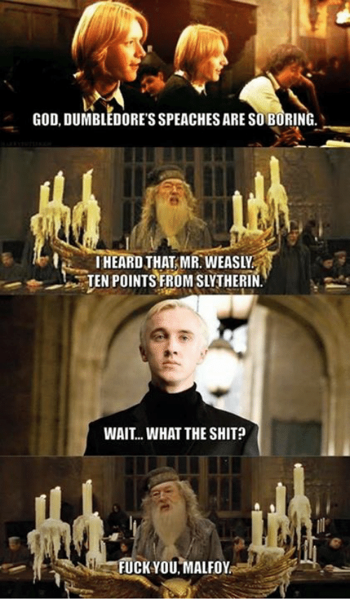 What The Shit: GOD, DUMBLEDORESSPEACHESARE ARESOBORING  HEARD THAT MR WEASLY  TEN POINTS FROMSLYTHERIN  WAIT... WHAT THE SHIT  FUCK YOU MALFoy