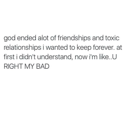 alot: god ended alot of friendships and toxic  relationships i wanted to keep forever. at  first i didn't understand, now i'm like..U  RIGHT MY BAD