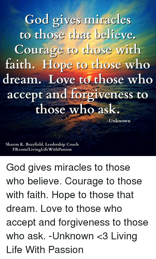 🤖: God gives miracles  to those chat believe.  Courage to t  with  faith. Hope to those who  dream. Love to those who  accept and forgiveness to  those who ask.  Unknown  Sharon K. Brayfield, Leadership Coach  FB.com/LivingLife WithPassion God gives miracles to those who believe.  Courage to those with faith.  Hope to those that dream.  Love to those who accept and forgiveness to those who ask.  -Unknown   <3 Living Life With Passion