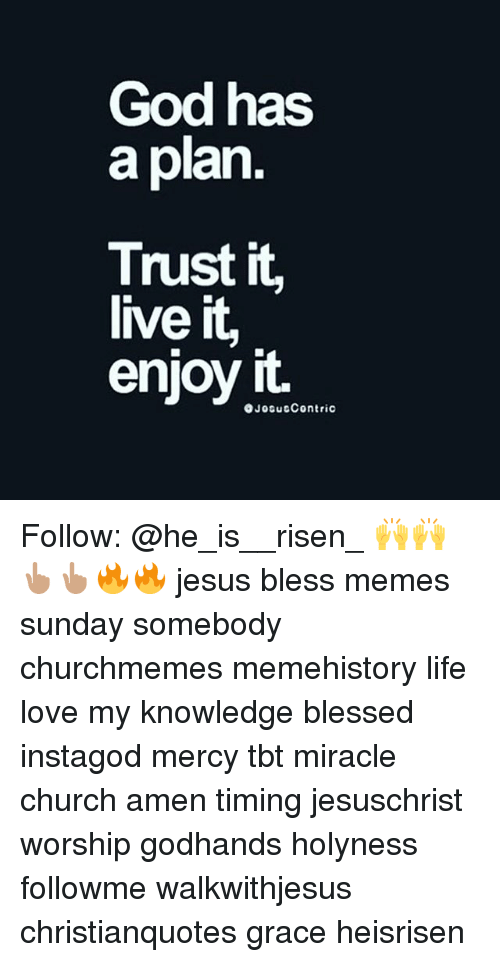 Meme History : God has  a plan  Trust it,  live it,  enjoy it.  OJosutContric Follow: @he_is__risen_ 🙌🙌👆🏽👆🏽🔥🔥 jesus bless memes sunday somebody churchmemes memehistory life love my knowledge blessed instagod mercy tbt miracle church amen timing jesuschrist worship godhands holyness followme walkwithjesus christianquotes grace heisrisen