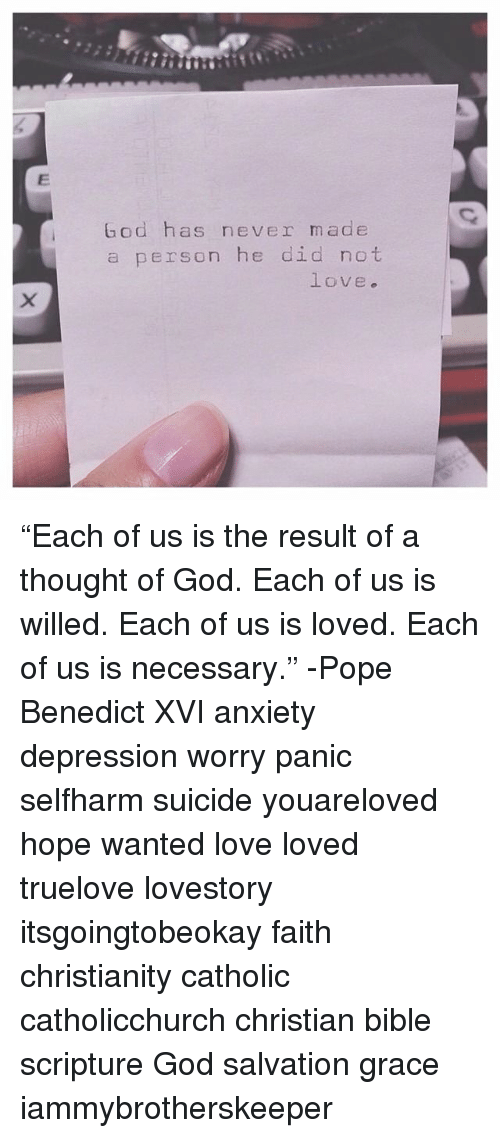 """poped: God has never made  a person he did not  love. """"Each of us is the result of a thought of God. Each of us is willed. Each of us is loved. Each of us is necessary."""" -Pope Benedict XVI anxiety depression worry panic selfharm suicide youareloved hope wanted love loved truelove lovestory itsgoingtobeokay faith christianity catholic catholicchurch christian bible scripture God salvation grace iammybrotherskeeper"""