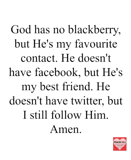 BlackBerry, Memes, and 🤖: God has no blackberry,  but He's my fav  contact. He doesn't  have facebook, but He's  my best friend. He  doesn't have twitter, but  I still follow Him  Amen  PSALM 23:1