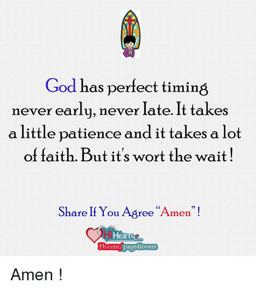 """Waiting...: God has perfect timing  never early, never late. It takes  a little patience and it takes a lot  of faith. But it's wort the wait  Share If You Yee  """"A  rmen  Fb.com/paged lovers Amen !"""
