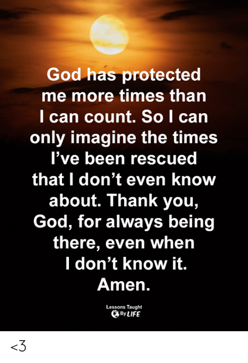 Being There: God has protected  me more times than  l can count. So I can  only imagine the times  l've been rescued  that I don't even know  about. Thank you,  God, for always being  there, even whein  l don't know it.  Amen.  Lessons Taught  By LIFE <3