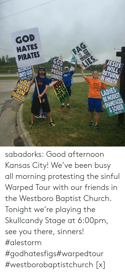 warped: GOD  HATES  PIRATES  HATES  SINNERS  JESUS  RETURN  UNTO GODAD  2COR. 5:20  today  BE MODEST  & SOBER  1TIM. 29 sabadorks: Good afternoon Kansas City! We've been busy all morning protesting the sinful Warped Tour with our friends in the Westboro Baptist Church. Tonight we're playing the Skullcandy Stage at 6:00pm, see you there, sinners! #alestorm #godhatesfigs#warpedtour #westborobaptistchurch [x]