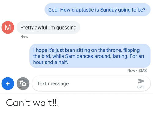 flipping the bird: God. How craptastic is Sunday going to be?  Pretty awful I'm guessing  Now  I hope it's just bran sitting on the throne, flipping  the bird, while Sam dances around, farting. For an  hour and a half.  Now • SMS  Text message  SMS Can't wait!!!