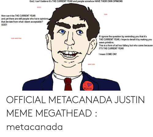 Justin Meme: God, I can't believe it's THE CURRENT YEAR and people somehow HAVE THEIR OWN OPINIONS  WEED  dude  How can it be THE CURRENT YEAR  and yet there are still people who have opinions  that deviate from what i deem acceptable?  GOD!!  If i ignore the question by reminding you that it's  THE CURRENT YEAR, i hope to derail it by making you  seem primitive  This is a form of ad hoc fallacy but who cares because  IT'S THE CURRENT YEAR  dude weed imao  mean COME ON!!  weed dude  Ynne OFFICIAL METACANADA JUSTIN MEME MEGATHEAD : metacanada