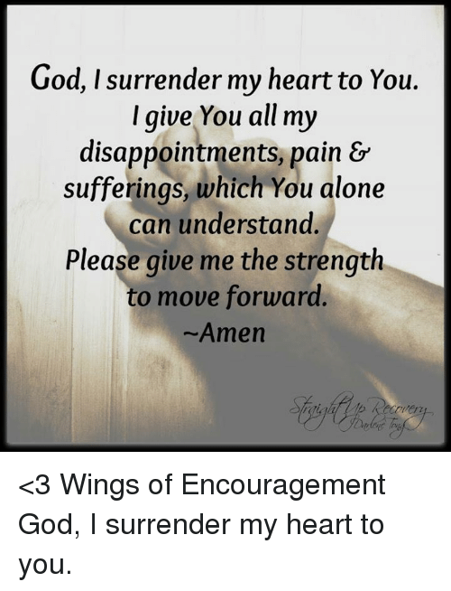 Surrend: God, I surrender my heart to You.  I give You all my  disappointments, pain &  sufferings, which You alone  can understand.  Please give me the strength  to move forward  Amen <3 Wings of Encouragement God, I surrender my heart to you.