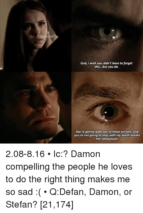 Memes, 🤖, and Deaths: God, i wish you didn't have to forget  this... but you do.  You're gonna walk out of these tunnels, and  you're not going to stop  until my death breaks  the compulsion. 2.08-8.16 • Ic:? Damon compelling the people he loves to do the right thing makes me so sad :( • Q:Defan, Damon, or Stefan? [21,174]