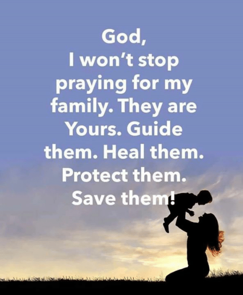Wont Stop: God,  I won't stop  praying for my  family. They are  Yours. Guide  them. Heal them.  Protect them.  Save them!