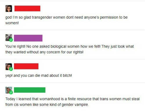 gender: god I'm so glad transgender women dont need anyone's permission to be  women!  You're right! No one asked biological women how we felt! They just took what  they wanted without any concern for our rights!  yep! and you can die mad about it bitch!  Today I learned that womanhood is a finite resource that trans women must steal  from cis women like some kind of gender vampire.