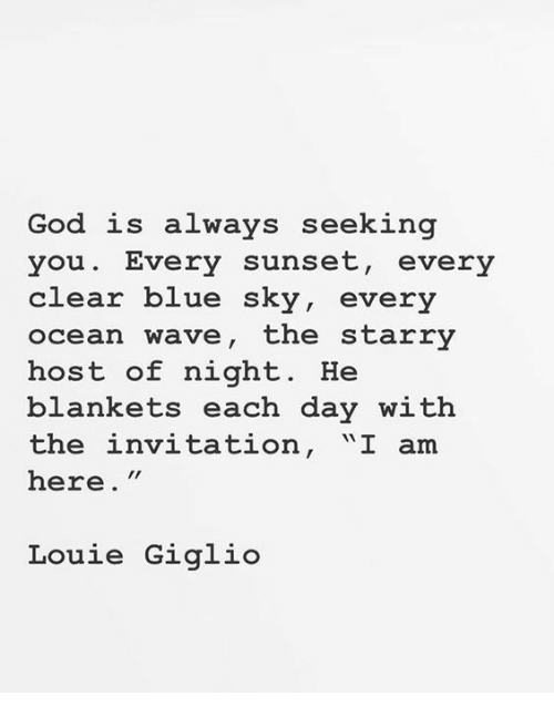 "Louie: God is always seeking  you. Every sunset, every  clear blue sky, every  ocean wave, the starry  host of night. He  blankets each day with  the invitation, ""I am  here.""  Louie Giglio"