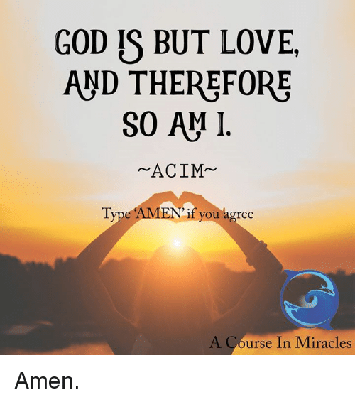 Memes, Miracles, and 🤖: GOD IS BUT LOVE.  AND THEREFORE  SO AM I  ACIM  Type AMEN if you agree  A Course In Miracles Amen.