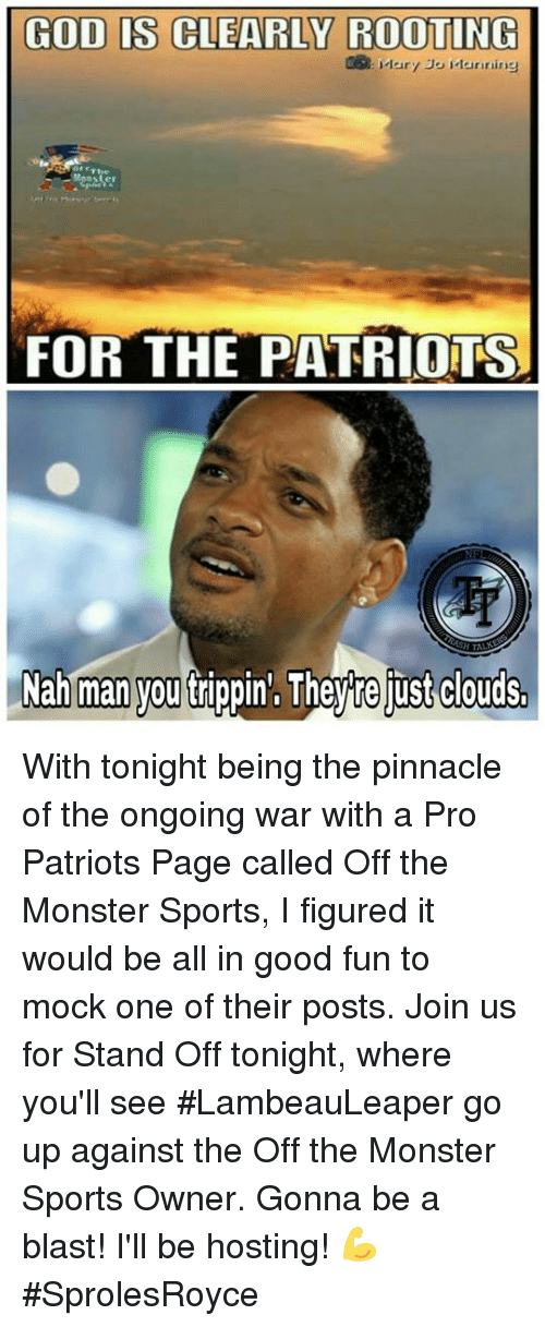 Pro Patriots: GOD IS CLEARLY ROOTING  Mary Jo Manning  FOR THE PATRIOTS  TALK  Nah man you trippin', Theyre ust clouds. With tonight being the pinnacle of the ongoing war with a Pro Patriots Page called Off the Monster Sports, I figured it would be all in good fun to mock one of their posts. Join us for Stand Off tonight, where you'll see #LambeauLeaper go up against the Off the Monster Sports Owner. Gonna be a blast! I'll be hosting! 💪 #SprolesRoyce