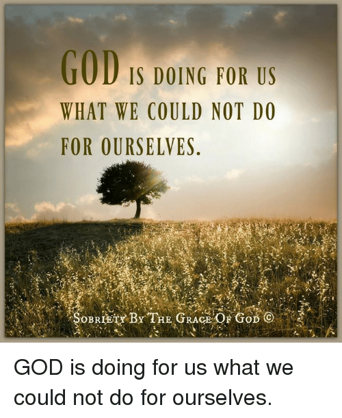 God, Memes, and 🤖: GOD  IS DOING FOR US  WHAT WE COULD NOT DO  FOR OURSELVES  SOBRIETY BY THE GRA GOD is doing for us what we could not do for ourselves.