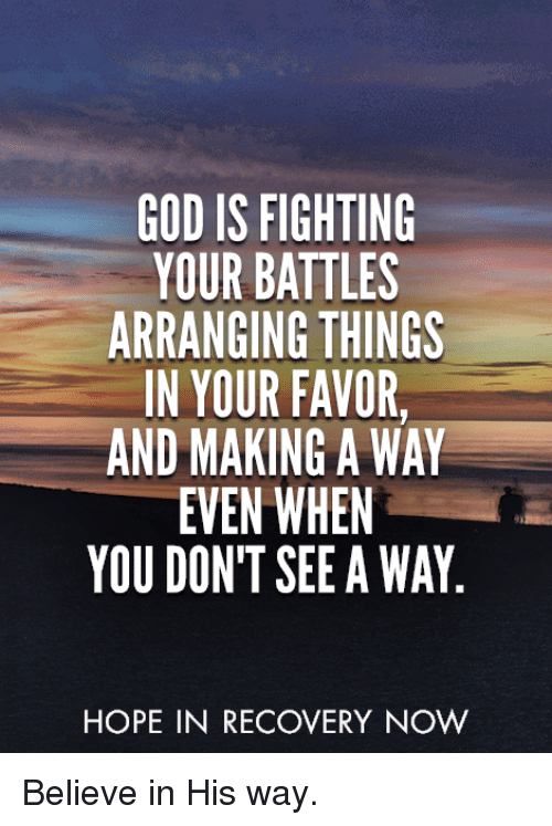 God, Memes, and Hope: GOD IS FIGHTING  YOUR BATTLES  ARRANGING THINGS  IN YOUR FAVOR,  AND MAKING A WAY  EVEN WHEN  YOU DON'T SEE A WAY  HOPE IN RECOVERY NOW Believe in His way.
