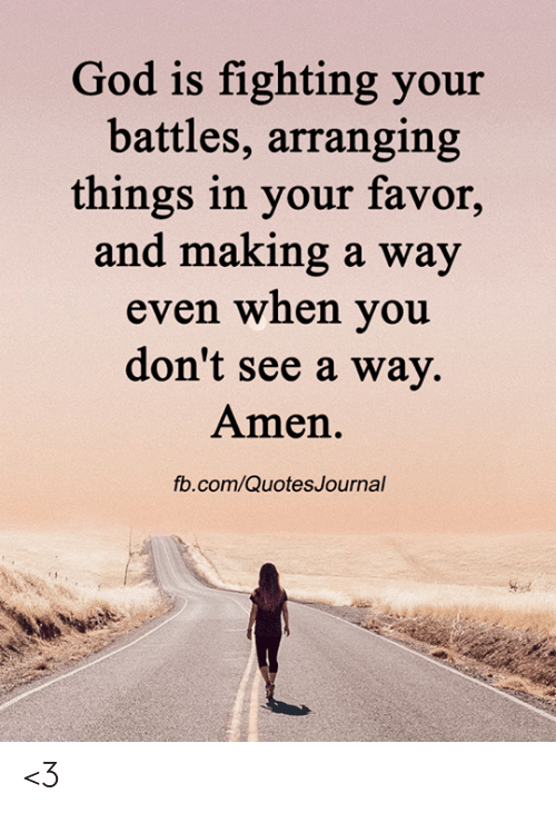 battles: God is fighting your  battles, arranging  things in your favor,  and making a way  even when you  don't see a way.  Amen.  fb.com/QuotesJournal <3