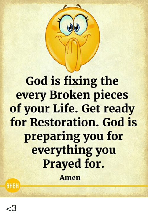 God, Life, and Memes: God is fixing the  every Broken pieces  of your Life. Get ready  for Restoration. God is  preparing you for  everything you  Prayed for.  Amen  BHBH <3