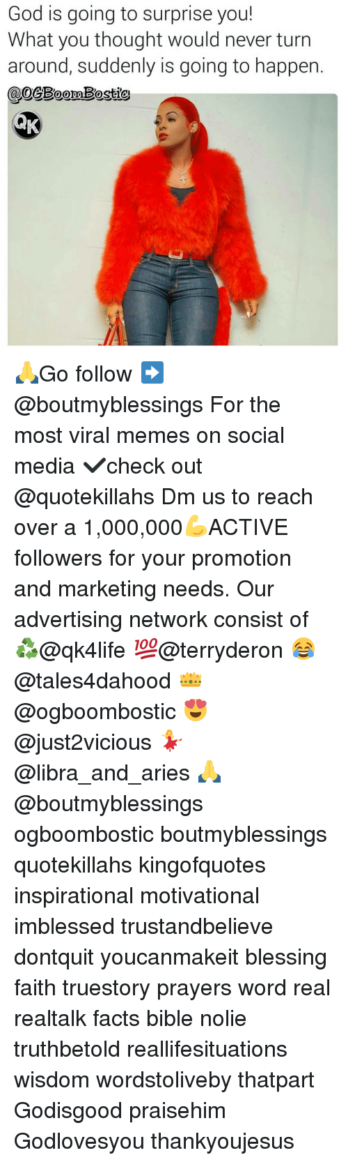 Advertise Network: God is going to surprise you!  What you thought would never turn  around, suddenly is going to happen 🙏Go follow ➡@boutmyblessings For the most viral memes on social media ✔check out @quotekillahs Dm us to reach over a 1,000,000💪ACTIVE followers for your promotion and marketing needs. Our advertising network consist of ♻@qk4life 💯@terryderon 😂@tales4dahood 👑@ogboombostic 😍@just2vicious 💃@libra_and_aries 🙏@boutmyblessings ogboombostic boutmyblessings quotekillahs kingofquotes inspirational motivational imblessed trustandbelieve dontquit youcanmakeit blessing faith truestory prayers word real realtalk facts bible nolie truthbetold reallifesituations wisdom wordstoliveby thatpart Godisgood praisehim Godlovesyou thankyoujesus