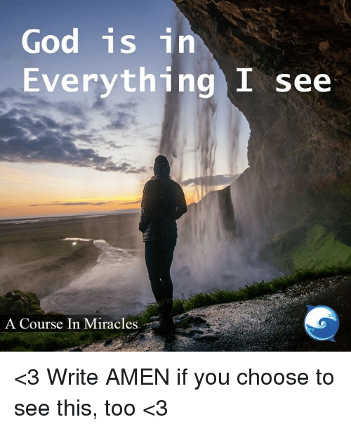 memes: God is in  Everything I see  A Course In Miracles <3 Write AMEN if you choose to see this, too <3
