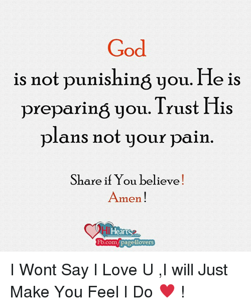 God, Love, and Memes: God  is not punishing you.  He is  preparing you. Trust His  plans not your pain  Share if You believe!  Amen!  lHearts  Fb.com/pages lovers I Wont Say I Love U ,I will Just Make You Feel I Do ♥ !