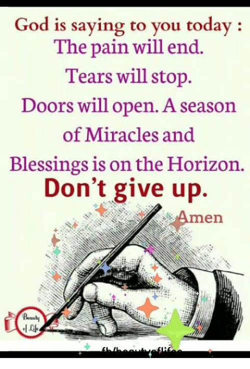 God, Memes, and Today: God is saying to you today:  The pain will end.  Tears will stop.  Doors will open. A season  of Miracles and  Blessings is on the Horizon.  Don't give up.  Amen