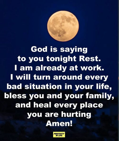 amen: God is saying  to you tonight Rest.  T am already at work.  I will turn around every  bad situation in your life,  bless you and your family,  and heal every place  you are hurting  Amen!  POSITIVITY  IN LIFE