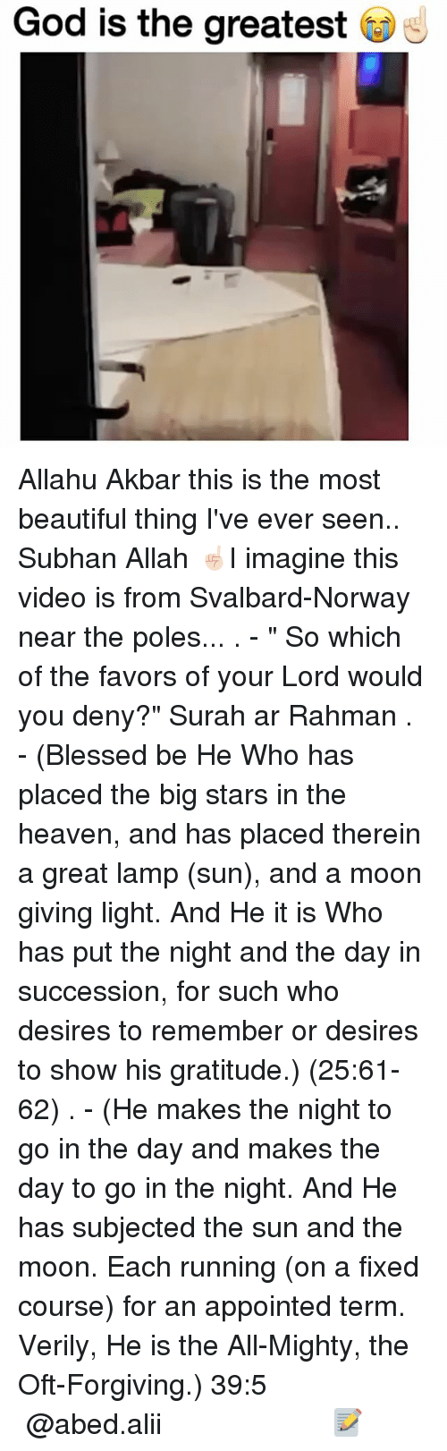 "akbar: God is the greatest Allahu Akbar this is the most beautiful thing I've ever seen.. Subhan Allah ☝🏻I imagine this video is from Svalbard-Norway near the poles... . - "" So which of the favors of your Lord would you deny?"" Surah ar Rahman . - (Blessed be He Who has placed the big stars in the heaven, and has placed therein a great lamp (sun), and a moon giving light. And He it is Who has put the night and the day in succession, for such who desires to remember or desires to show his gratitude.) (25:61-62) . - (He makes the night to go in the day and makes the day to go in the night. And He has subjected the sun and the moon. Each running (on a fixed course) for an appointed term. Verily, He is the All-Mighty, the Oft-Forgiving.) ﴿39:5﴾ ▃▃▃▃▃▃▃▃▃▃▃▃▃▃▃▃▃▃▃▃ @abed.alii 📝"