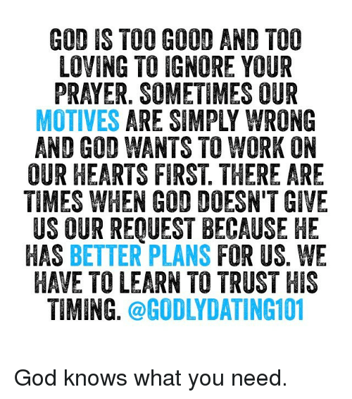 God, Memes, and Work: GOD IS TOO GOOD AND TOO  LOVING TO IGNORE YOUR  PRAYER. SOMETIMES OUR  MOTIVES ARE SIMPLY WRONG  AND GOD WANTS TO WORK ON  OUR HEARTS FIRST THERE ARE  TIMES WHEN GOD DOESN'T GIVE  US OUR REQUEST BECAUSE HE  HAS BETTER PLANS  FOR US. WE  HAVE TOLEARN TO TRUST HIS  TIMING  @GODLYDATING101 God knows what you need.