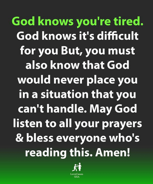 amen: God knows you're tired.  God knows it's difficult  for you But, you must  also know that God  would never place you  in a situation that you  can't handle. May God  listen to all your prayers  & bless everyone who's  reading this. Amen!  LoveCasm  uSA