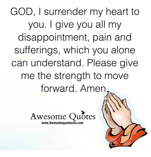 disappoint: GOD, l surrender my heart to  you. give you all my  disappointment, pain and  sufferings, which you alone  can understand. Please give  me the strength to move  forward. Amen  Awesome Quotes  www.Awesomequotes4u.com