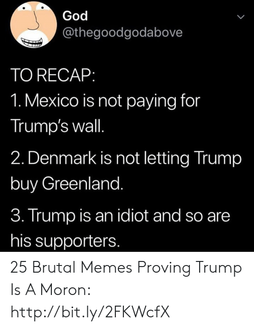Trumps Wall: God  L  @thegoodgodabove  TO RECAP:  1. Mexico is not paying for  Trump's wall.  2. Denmark is not letting Trump  buy Greenland.  3. Trump is an idiot and so are  his supporters. 25 Brutal Memes Proving Trump Is A Moron: http://bit.ly/2FKWcfX