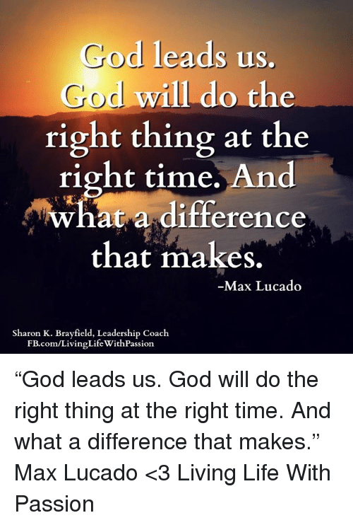 """max lucado: God leads us.  God will do  the  right thing at the  right time.  And  What a difference  that makes  Max Lucado  Sharon K. Brayfield, Leadership Coach  LifeWithPassion  FB.com/LivingLife """"God leads us. God will do the right thing at the right time. And what a difference that makes.""""  ― Max Lucado  <3 Living Life With Passion"""