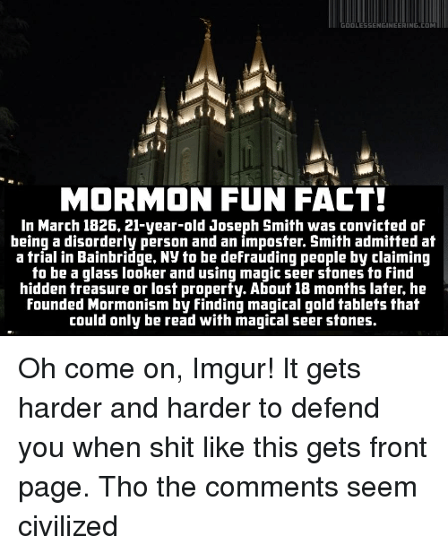 Neckbeard Things: GOD LESSENGINEERING.COM  MORMON FUN FACT!  In March 1826, 21-year-old Joseph Smith was convicted of  being a disorderly person and an imposter. Smith admitted at  a trial in Bainbridge, Ny to be defrauding people by claiming  to be a glass looker and using magic seer stones to find  hidden treasure or lost property. About 18 months later, he  founded Mormonism by Finding magical gold tablets that  could only be read with magical seer stones Oh come on, Imgur! It gets harder and harder to defend you when shit like this gets front page. Tho the comments seem civilized