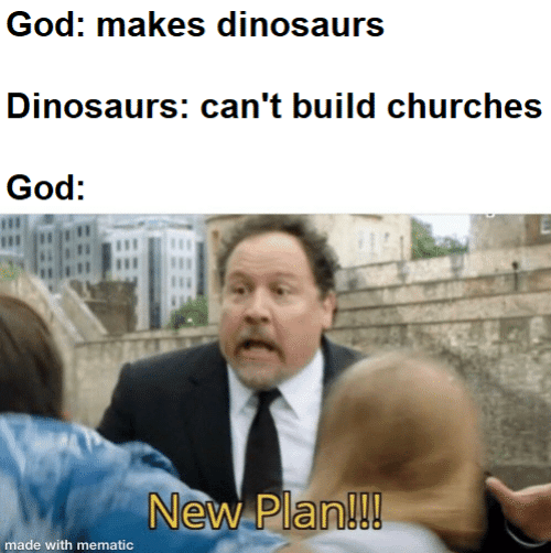 Mematic: God: makes dinosaurs  Dinosaurs: can't build churches  God:  New Plan!!!  made with mematic
